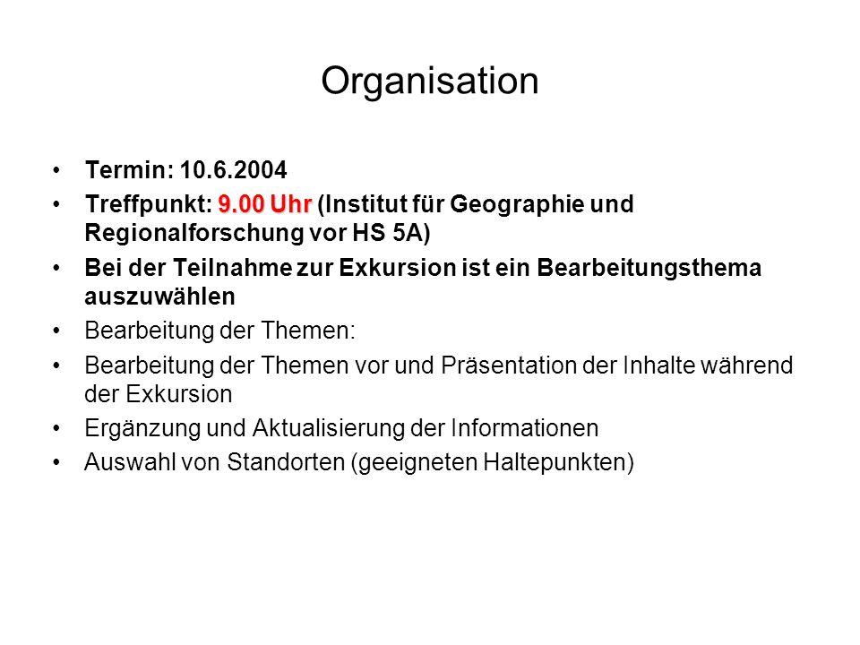 Organisation Termin: 10.6.2004. Treffpunkt: 9.00 Uhr (Institut für Geographie und Regionalforschung vor HS 5A)