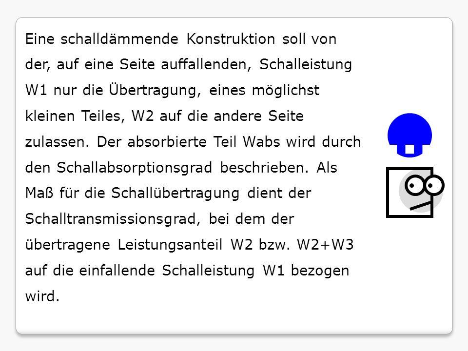 Eine schalldämmende Konstruktion soll von der, auf eine Seite auffallenden, Schalleistung W1 nur die Übertragung, eines möglichst kleinen Teiles, W2 auf die andere Seite zulassen. Der absorbierte Teil Wabs wird durch den Schallabsorptionsgrad beschrieben. Als Maß für die Schallübertragung dient der Schalltransmissionsgrad, bei dem der übertragene Leistungsanteil W2 bzw. W2+W3 auf die einfallende Schalleistung W1 bezogen wird.