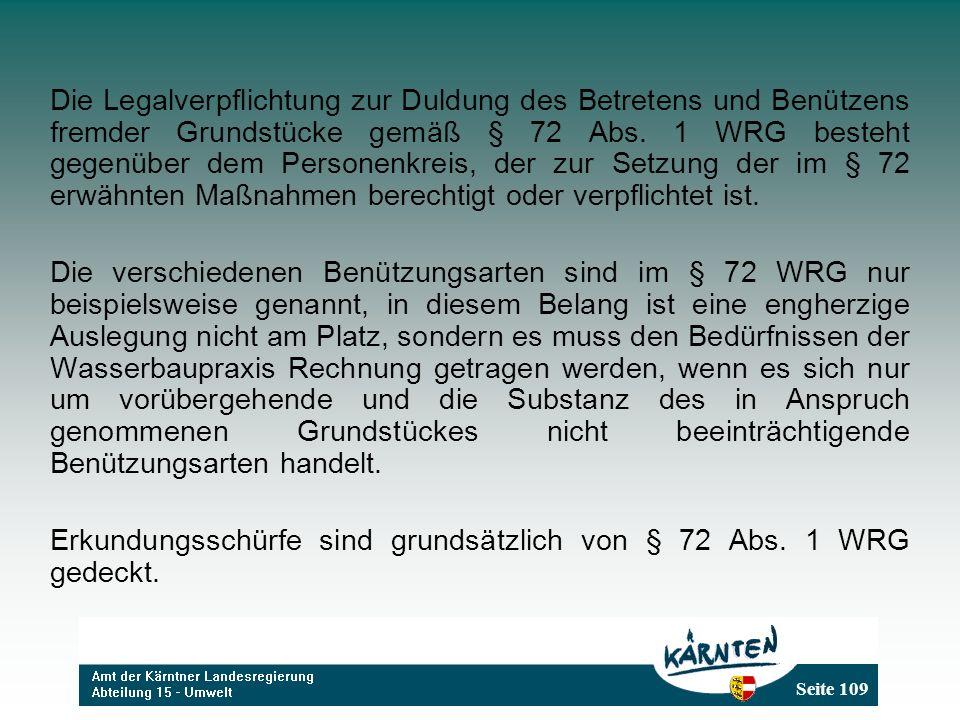 Die Legalverpflichtung zur Duldung des Betretens und Benützens fremder Grundstücke gemäß § 72 Abs. 1 WRG besteht gegenüber dem Personenkreis, der zur Setzung der im § 72 erwähnten Maßnahmen berechtigt oder verpflichtet ist.