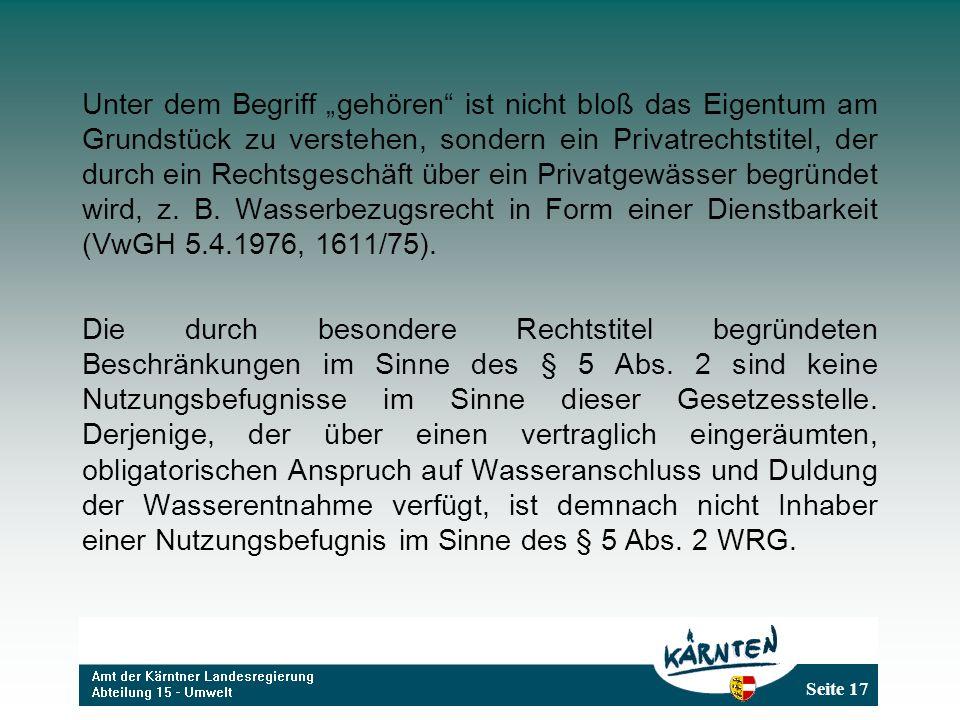 """Unter dem Begriff """"gehören ist nicht bloß das Eigentum am Grundstück zu verstehen, sondern ein Privatrechtstitel, der durch ein Rechtsgeschäft über ein Privatgewässer begründet wird, z. B. Wasserbezugsrecht in Form einer Dienstbarkeit (VwGH 5.4.1976, 1611/75)."""
