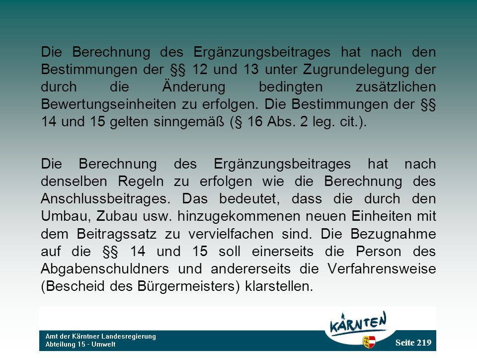 Die Berechnung des Ergänzungsbeitrages hat nach den Bestimmungen der §§ 12 und 13 unter Zugrundelegung der durch die Änderung bedingten zusätzlichen Bewertungseinheiten zu erfolgen. Die Bestimmungen der §§ 14 und 15 gelten sinngemäß (§ 16 Abs. 2 leg. cit.).