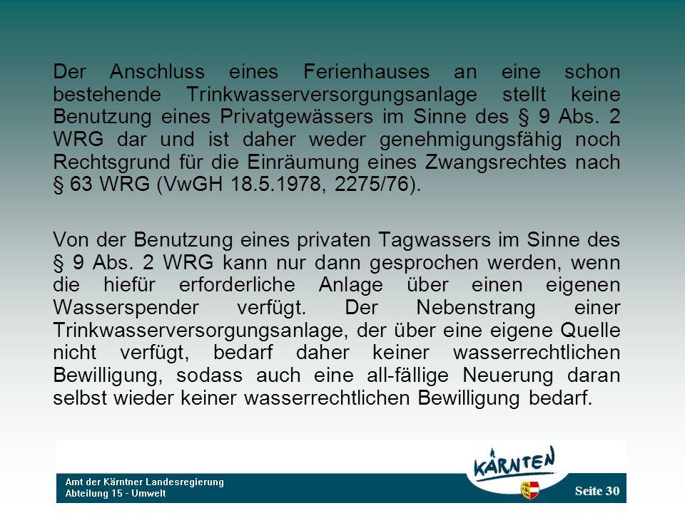 Der Anschluss eines Ferienhauses an eine schon bestehende Trinkwasserversorgungsanlage stellt keine Benutzung eines Privatgewässers im Sinne des § 9 Abs. 2 WRG dar und ist daher weder genehmigungsfähig noch Rechtsgrund für die Einräumung eines Zwangsrechtes nach § 63 WRG (VwGH 18.5.1978, 2275/76).