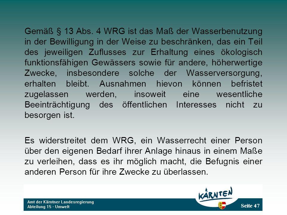 Gemäß § 13 Abs. 4 WRG ist das Maß der Wasserbenutzung in der Bewilligung in der Weise zu beschränken, das ein Teil des jeweiligen Zuflusses zur Erhaltung eines ökologisch funktionsfähigen Gewässers sowie für andere, höherwertige Zwecke, insbesondere solche der Wasserversorgung, erhalten bleibt. Ausnahmen hievon können befristet zugelassen werden, insoweit eine wesentliche Beeinträchtigung des öffentlichen Interesses nicht zu besorgen ist.