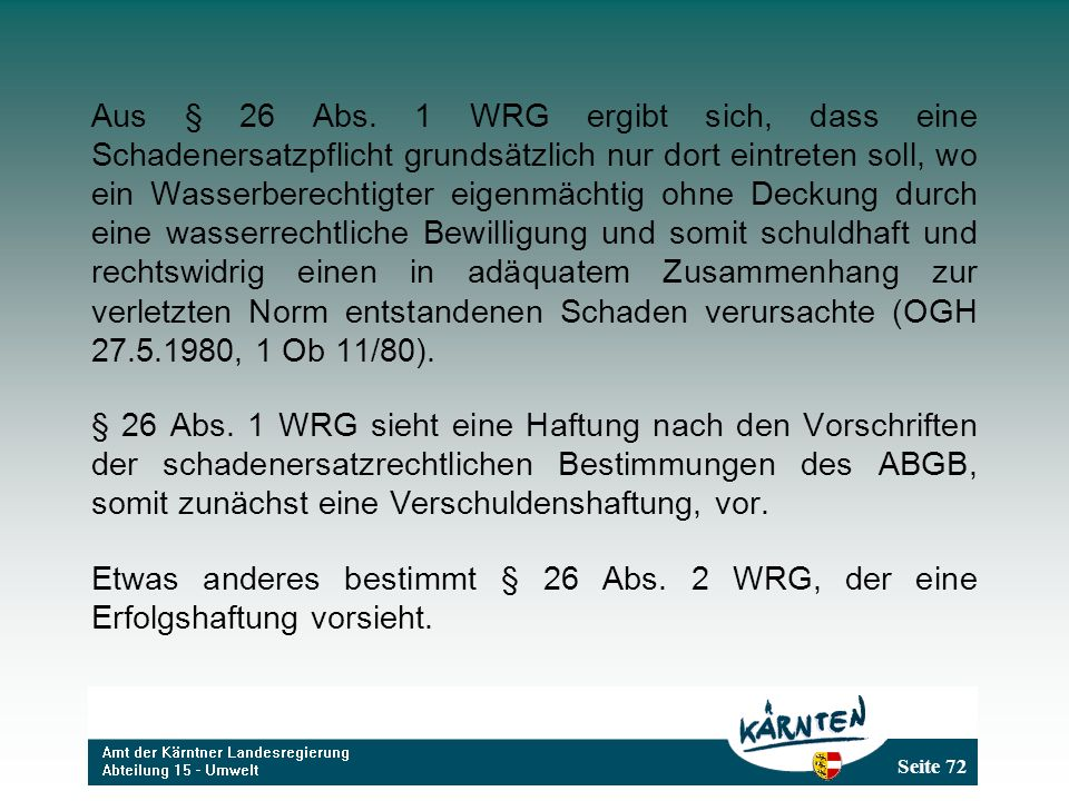 Aus § 26 Abs. 1 WRG ergibt sich, dass eine Schadenersatzpflicht grundsätzlich nur dort eintreten soll, wo ein Wasserberechtigter eigenmächtig ohne Deckung durch eine wasserrechtliche Bewilligung und somit schuldhaft und rechtswidrig einen in adäquatem Zusammenhang zur verletzten Norm entstandenen Schaden verursachte (OGH 27.5.1980, 1 Ob 11/80).