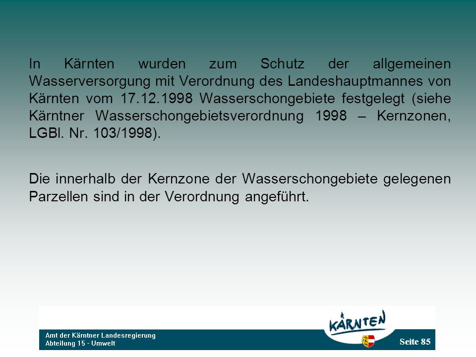 In Kärnten wurden zum Schutz der allgemeinen Wasserversorgung mit Verordnung des Landeshauptmannes von Kärnten vom 17.12.1998 Wasserschongebiete festgelegt (siehe Kärntner Wasserschongebietsverordnung 1998 – Kernzonen, LGBl. Nr. 103/1998).