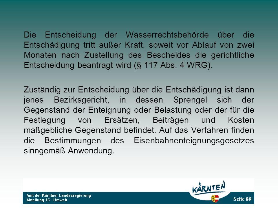 Die Entscheidung der Wasserrechtsbehörde über die Entschädigung tritt außer Kraft, soweit vor Ablauf von zwei Monaten nach Zustellung des Bescheides die gerichtliche Entscheidung beantragt wird (§ 117 Abs. 4 WRG).