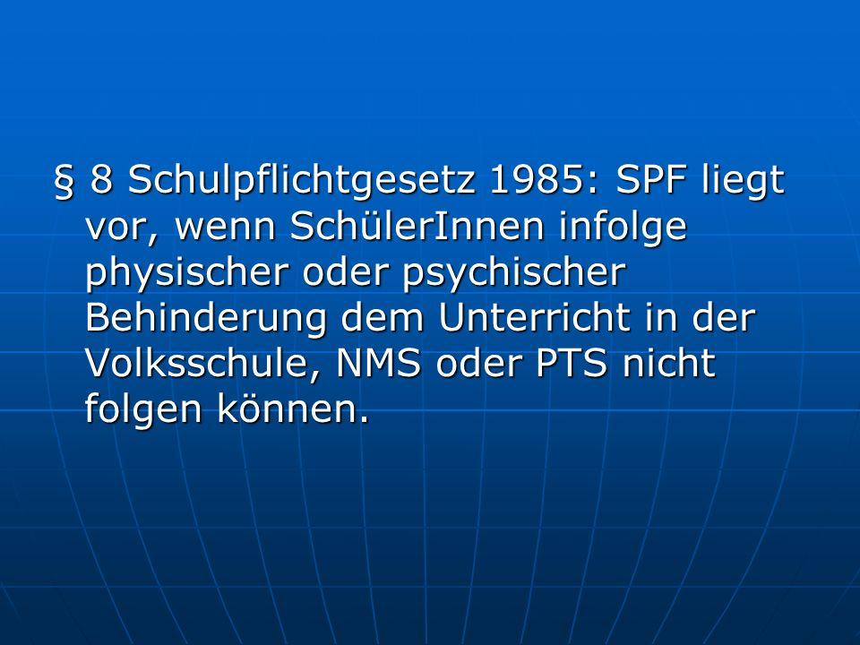 § 8 Schulpflichtgesetz 1985: SPF liegt vor, wenn SchülerInnen infolge physischer oder psychischer Behinderung dem Unterricht in der Volksschule, NMS oder PTS nicht folgen können.