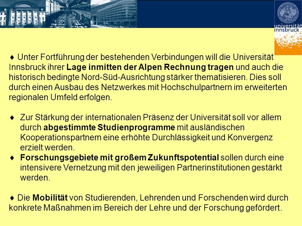  Unter Fortführung der bestehenden Verbindungen will die Universität Innsbruck ihrer Lage inmitten der Alpen Rechnung tragen und auch die historisch bedingte Nord-Süd-Ausrichtung stärker thematisieren. Dies soll durch einen Ausbau des Netzwerkes mit Hochschulpartnern im erweiterten regionalen Umfeld erfolgen.