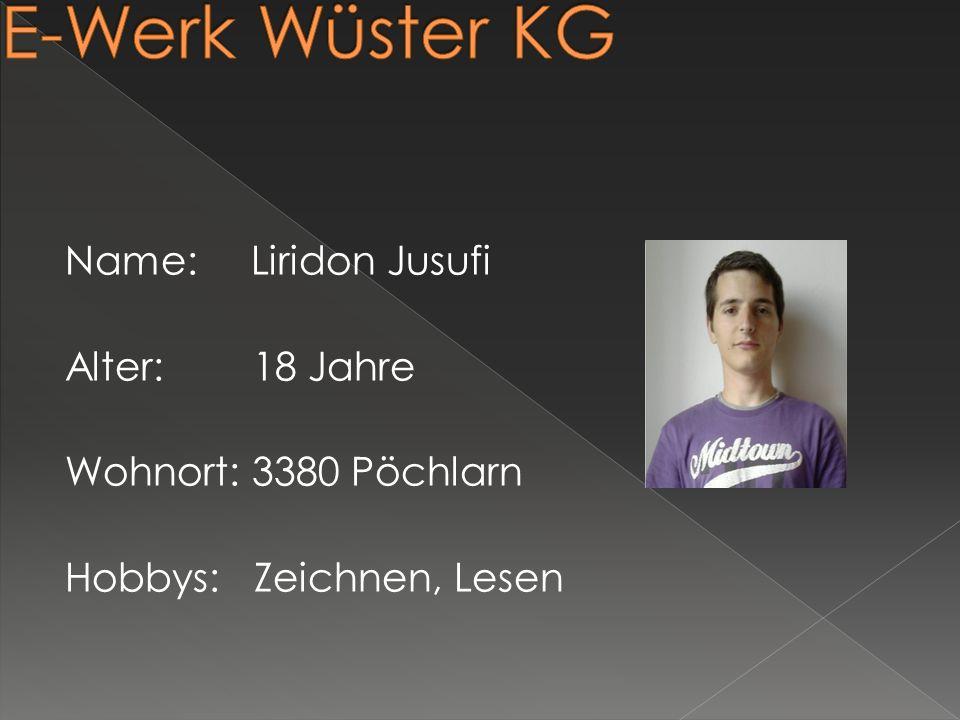 E-Werk Wüster KG Name: Liridon Jusufi Alter: 18 Jahre Wohnort: 3380 Pöchlarn Hobbys: Zeichnen, Lesen