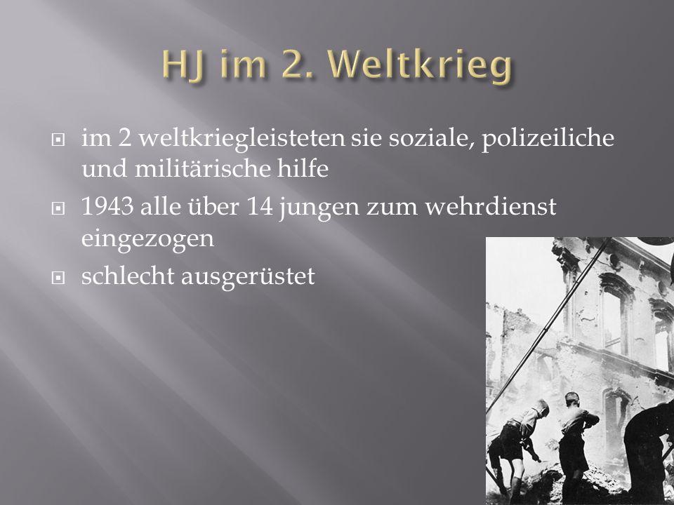 HJ im 2. Weltkrieg im 2 weltkriegleisteten sie soziale, polizeiliche und militärische hilfe. 1943 alle über 14 jungen zum wehrdienst eingezogen.