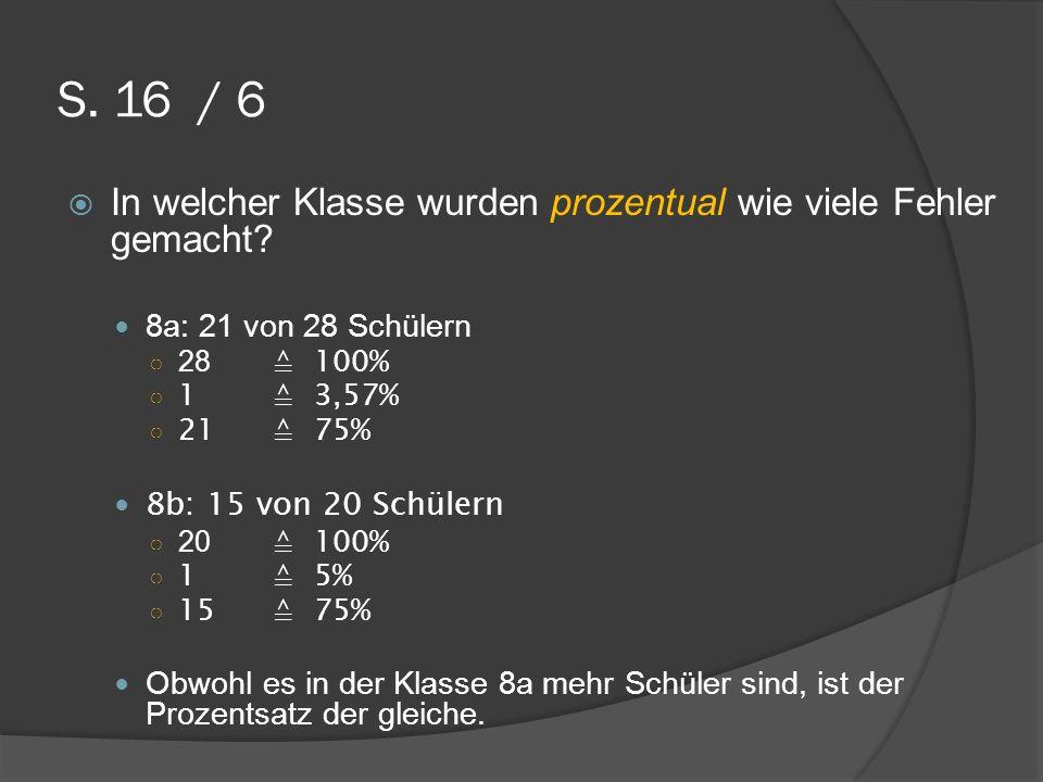 S. 16 / 6 In welcher Klasse wurden prozentual wie viele Fehler gemacht 8a: 21 von 28 Schülern. 28 ≙ 100%
