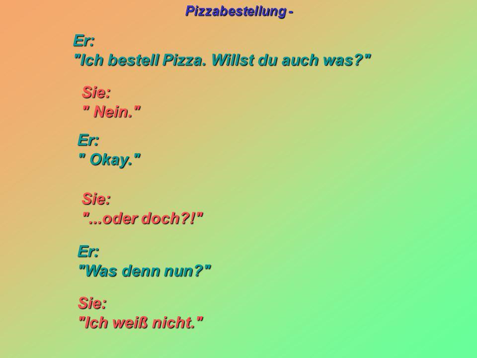 Er: Ich bestell Pizza. Willst du auch was Sie: Nein. Er: Okay. Sie: ...oder doch !