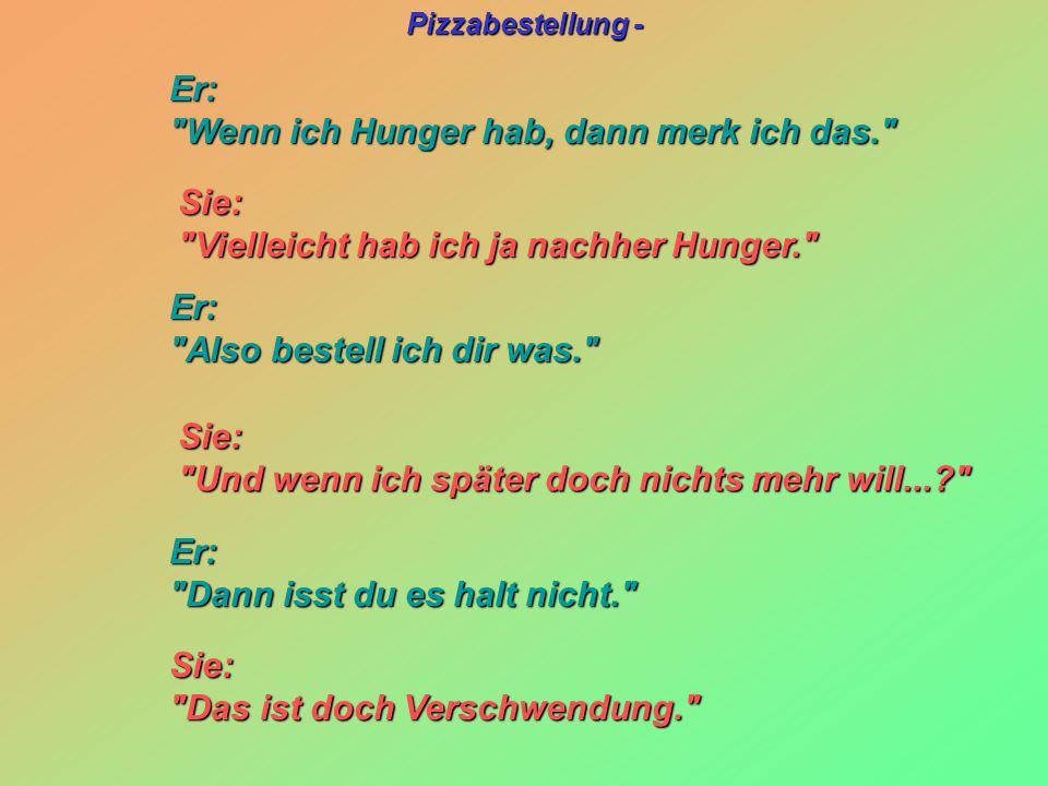 Er: Wenn ich Hunger hab, dann merk ich das. Sie: Vielleicht hab ich ja nachher Hunger. Er: Also bestell ich dir was.