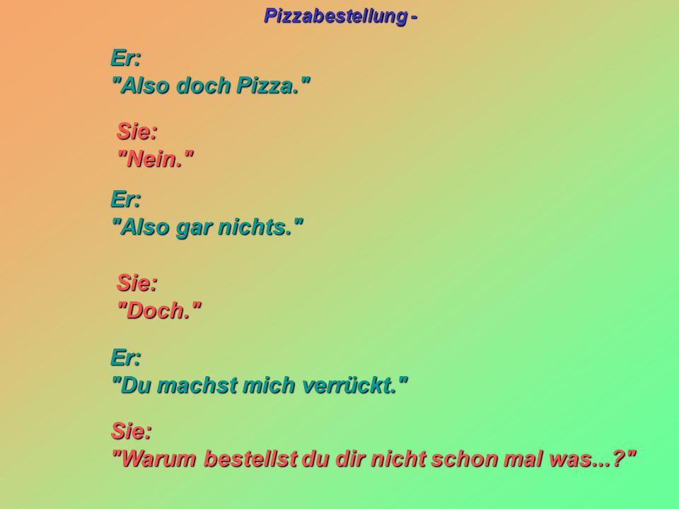 Er: Also doch Pizza. Sie: Nein. Er: Also gar nichts. Sie: Doch. Er: Du machst mich verrückt.