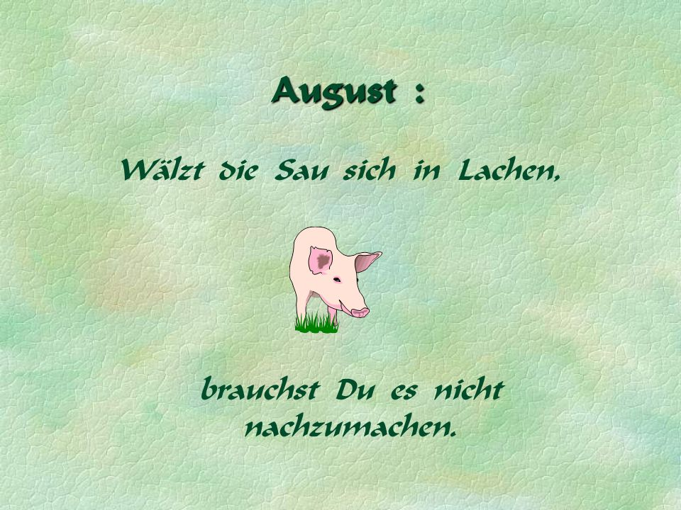 August : Wälzt die Sau sich in Lachen,