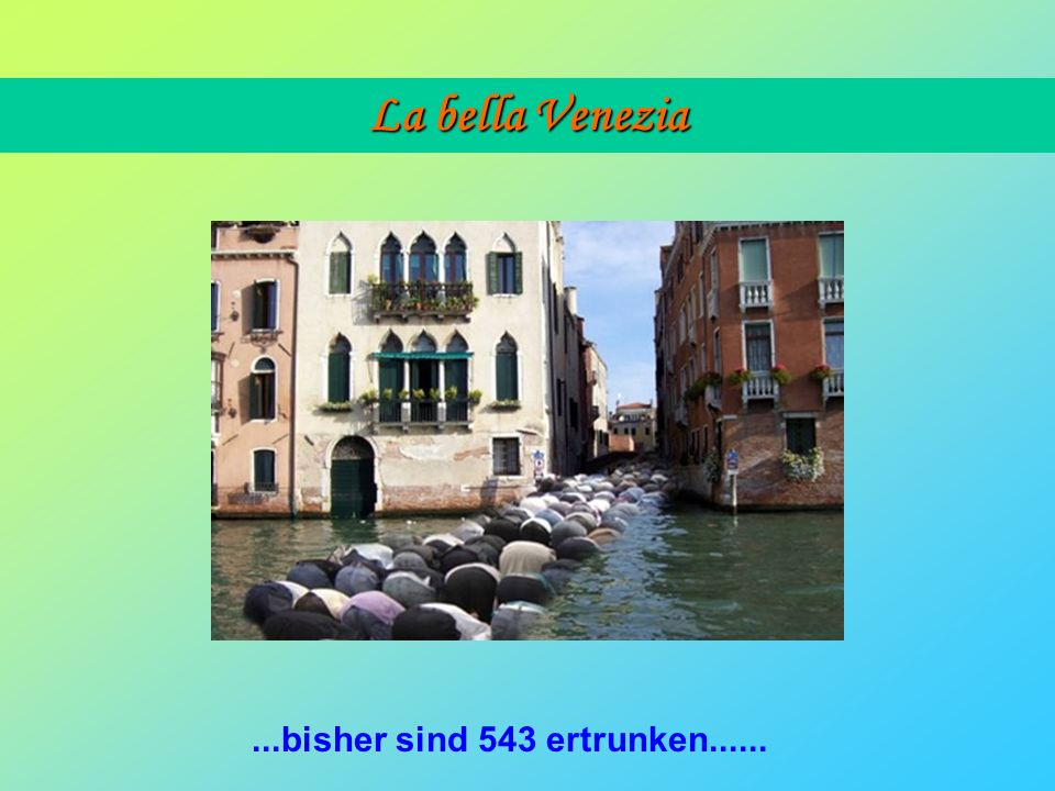 La bella Venezia ...bisher sind 543 ertrunken......