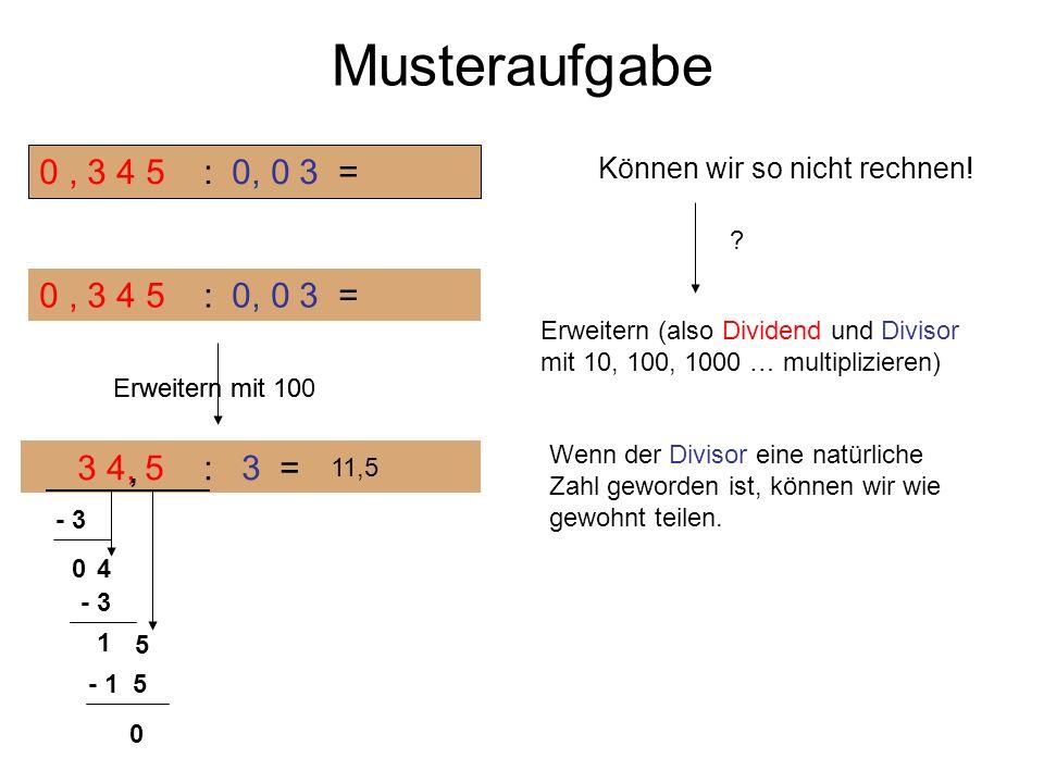 Musteraufgabe 0 , 3 4 5 : 0, 0 3 = Können wir so nicht rechnen! 0 , 3 4 5 : 0, 0 3 =