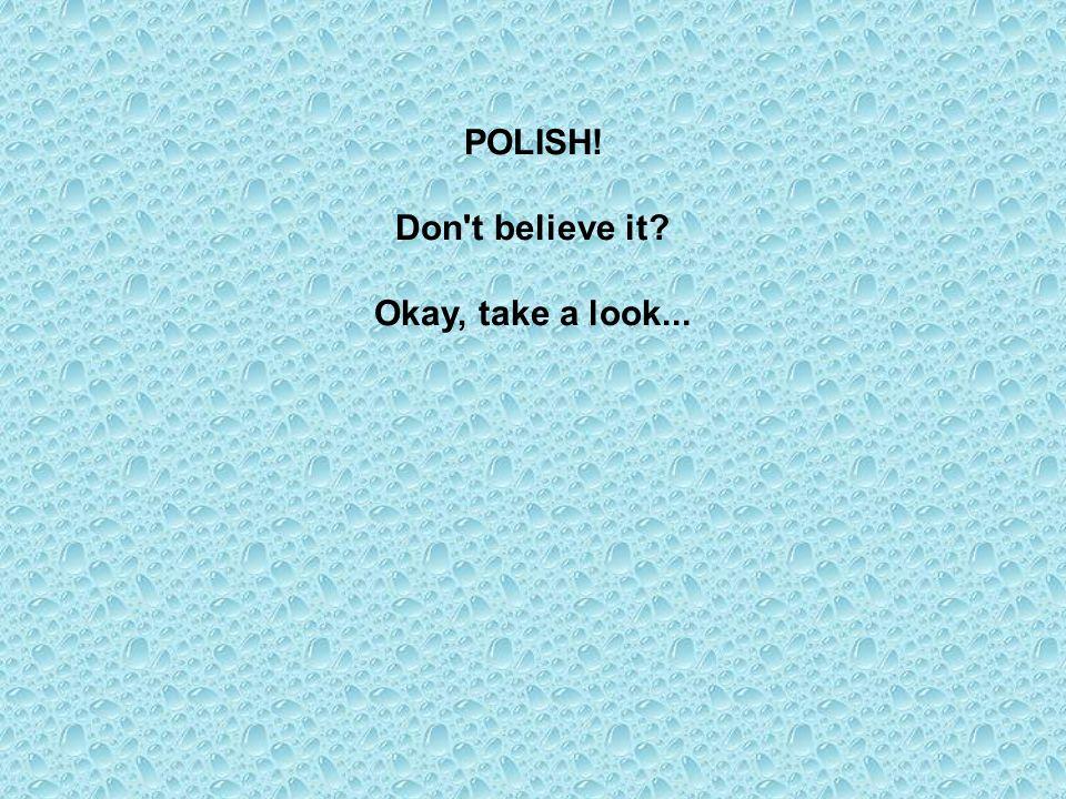 POLISH! Don t believe it Okay, take a look...