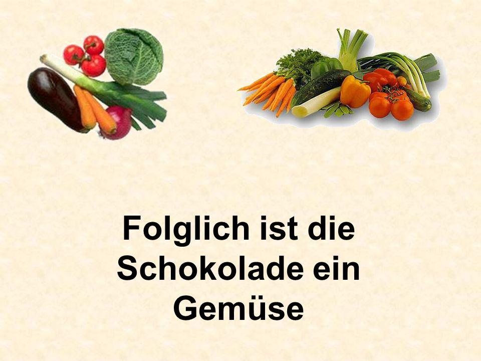 Folglich ist die Schokolade ein Gemüse