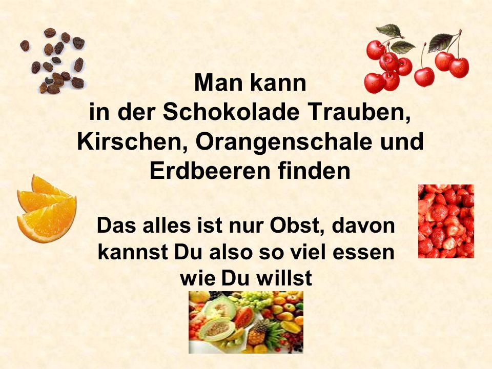 Man kann in der Schokolade Trauben, Kirschen, Orangenschale und Erdbeeren finden