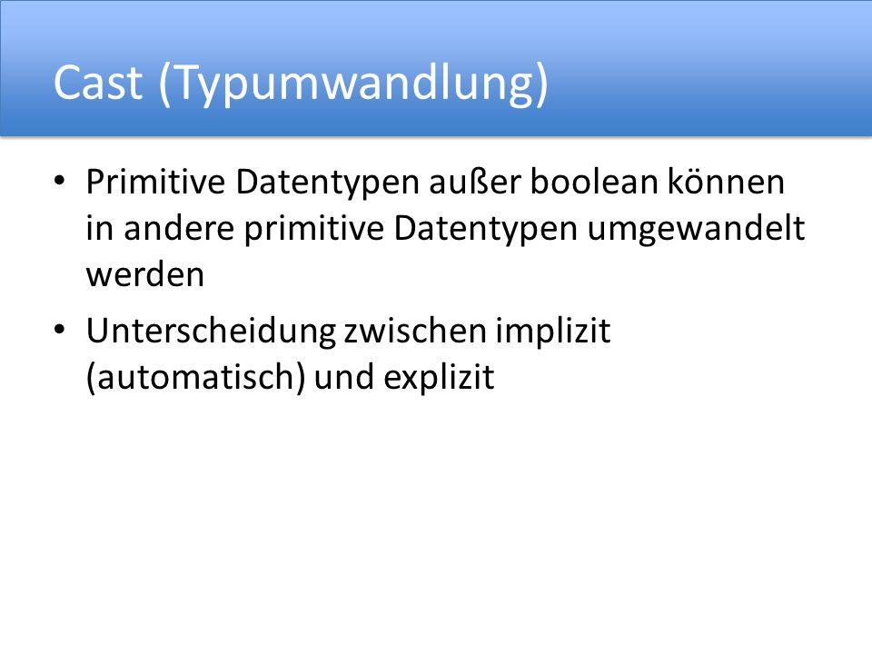 Cast (Typumwandlung) Primitive Datentypen außer boolean können in andere primitive Datentypen umgewandelt werden.