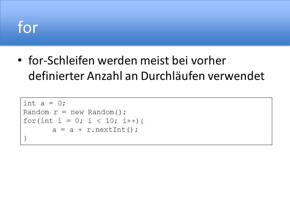for for-Schleifen werden meist bei vorher definierter Anzahl an Durchläufen verwendet. int a = 0; Random r = new Random();