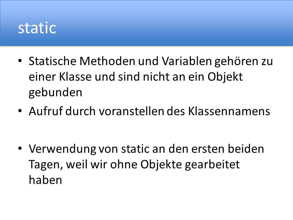 static Statische Methoden und Variablen gehören zu einer Klasse und sind nicht an ein Objekt gebunden.