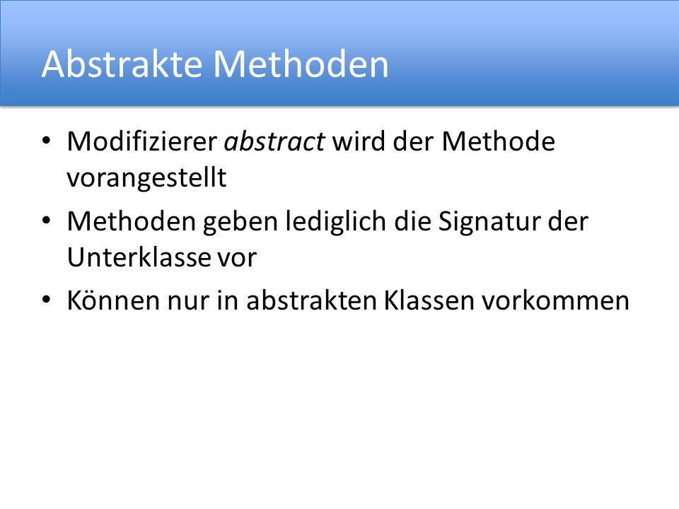 Abstrakte Methoden Modifizierer abstract wird der Methode vorangestellt. Methoden geben lediglich die Signatur der Unterklasse vor.
