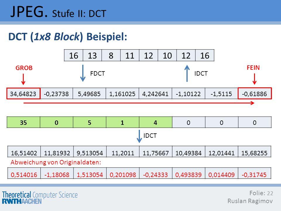 JPEG. Stufe II: DCT DCT (1x8 Block) Beispiel: 16 13 8 11 12 10 GROB