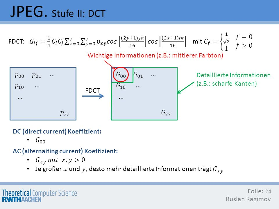 JPEG. Stufe II: DCT FDCT: 𝐺 𝑖𝑗 = 1 4 𝐶 𝑖 𝐶 𝑗 𝑥=0 7 𝑦=0 7 𝑝 𝑥𝑦 𝑐𝑜𝑠 2𝑦+1 𝑗𝜋 16 𝑐𝑜𝑠 2𝑥+1 𝑖𝜋 16 mit 𝐶 𝑓 = 1 2 1 𝑓=0 𝑓>0.