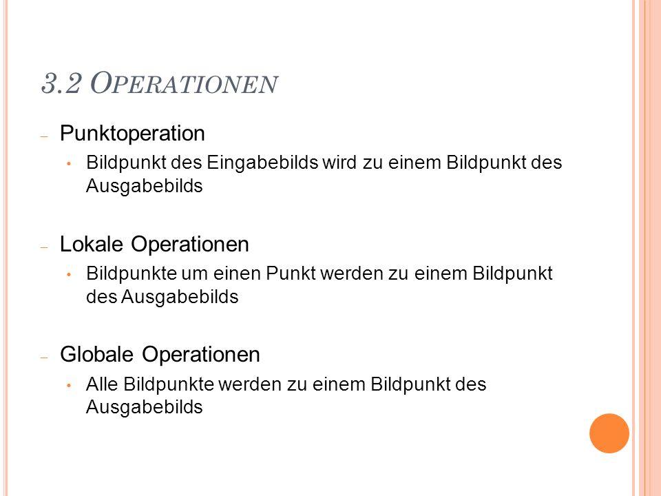 3.2 Operationen Punktoperation Lokale Operationen Globale Operationen