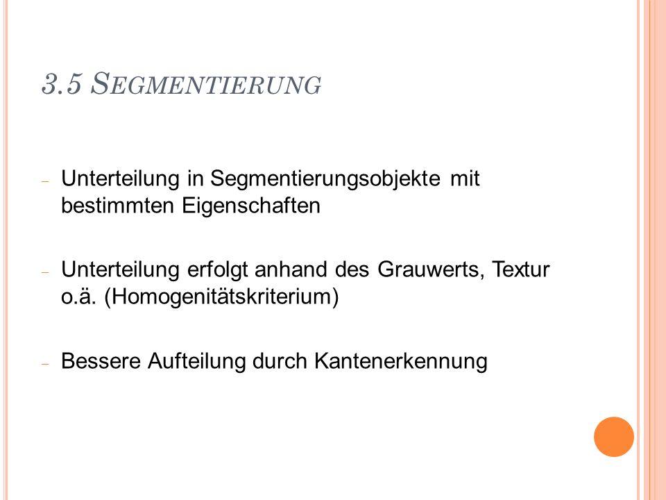 3.5 Segmentierung Unterteilung in Segmentierungsobjekte mit bestimmten Eigenschaften.