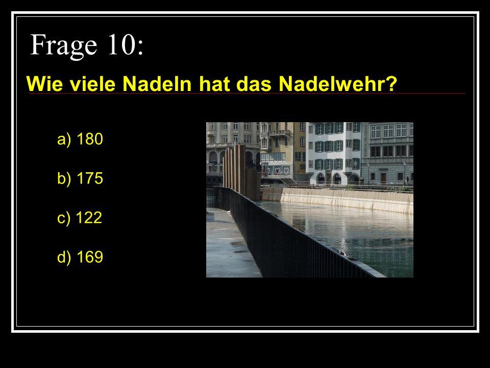 Frage 10: Wie viele Nadeln hat das Nadelwehr a) 180 b) 175 c) 122