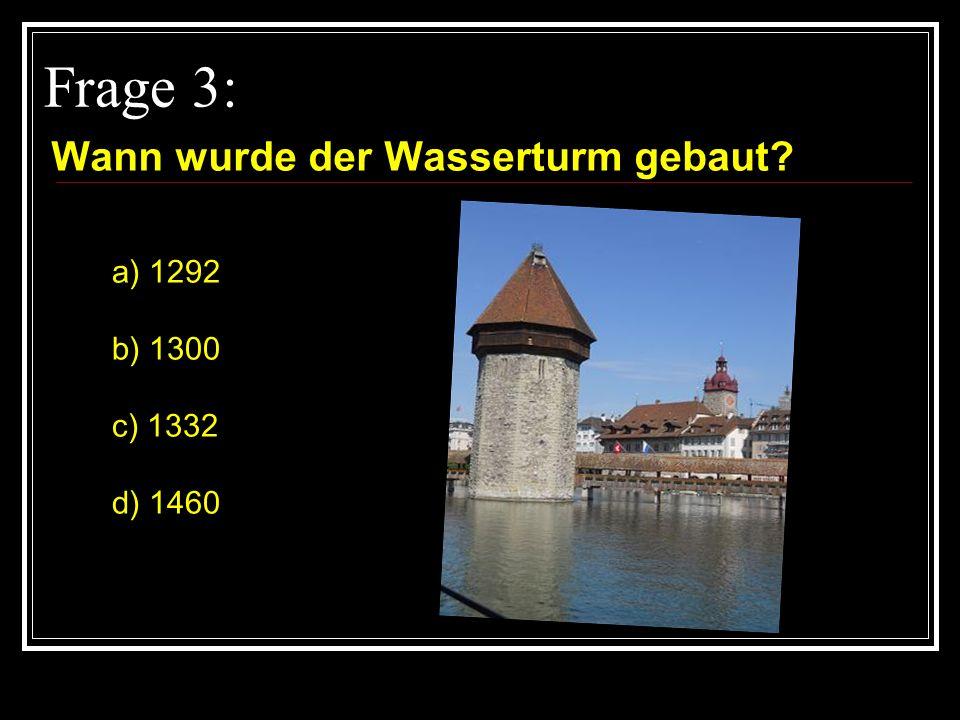 Frage 3: Wann wurde der Wasserturm gebaut a) 1292 b) 1300 c) 1332