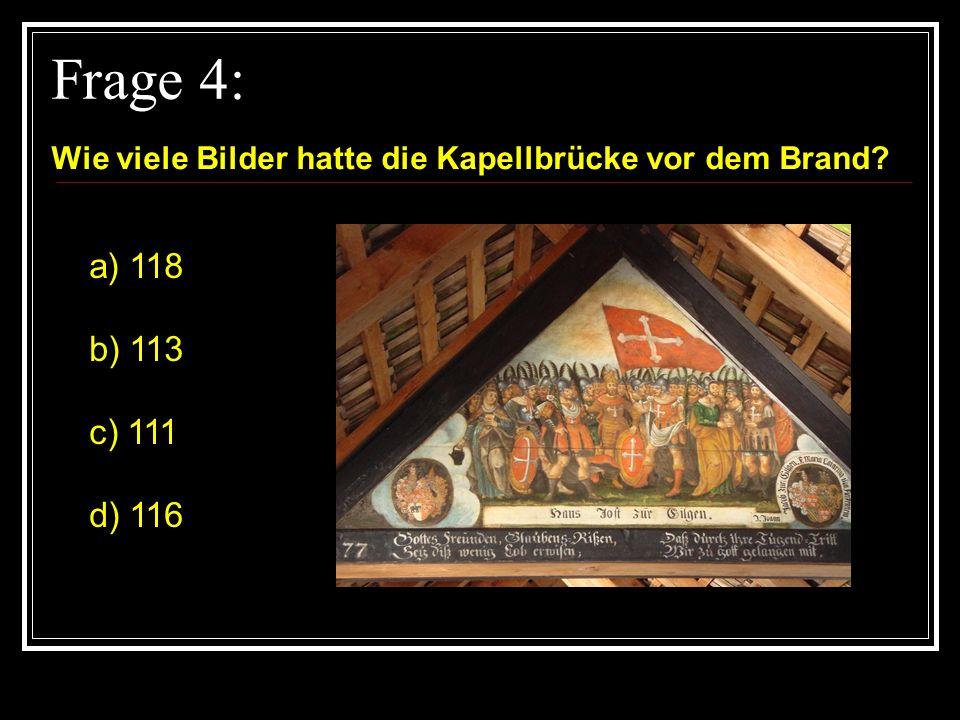 Frage 4: Wie viele Bilder hatte die Kapellbrücke vor dem Brand a) 118 b) 113 c) 111 d) 116