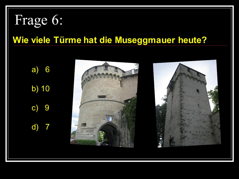 Frage 6: Wie viele Türme hat die Museggmauer heute a) 6 b) 10 c) 9