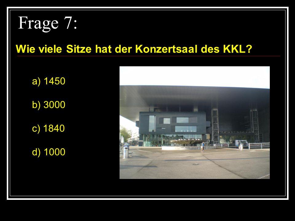 Frage 7: Wie viele Sitze hat der Konzertsaal des KKL a) 1450 b) 3000
