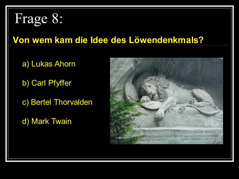Frage 8: Von wem kam die Idee des Löwendenkmals a) Lukas Ahorn
