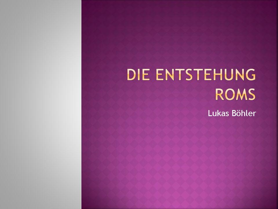Die Entstehung Roms Lukas Böhler