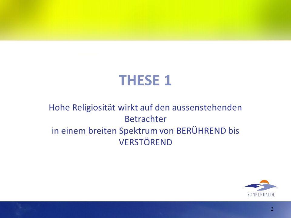 THESE 1 Hohe Religiosität wirkt auf den aussenstehenden Betrachter in einem breiten Spektrum von BERÜHREND bis VERSTÖREND.