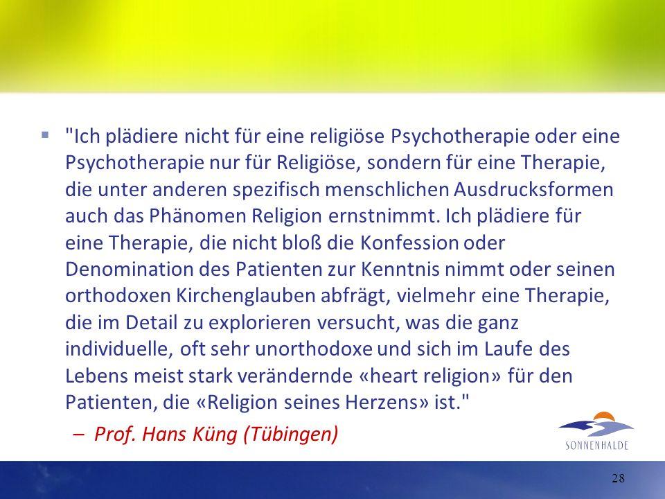 Ich plädiere nicht für eine religiöse Psychotherapie oder eine Psychotherapie nur für Religiöse, sondern für eine Therapie, die unter anderen spezifisch menschlichen Ausdrucksformen auch das Phänomen Religion ernstnimmt. Ich plädiere für eine Therapie, die nicht bloß die Konfession oder Denomination des Patienten zur Kenntnis nimmt oder seinen orthodoxen Kirchenglauben abfrägt, vielmehr eine Therapie, die im Detail zu explorieren versucht, was die ganz individuelle, oft sehr unorthodoxe und sich im Laufe des Lebens meist stark verändernde «heart religion» für den Patienten, die «Religion seines Herzens» ist.