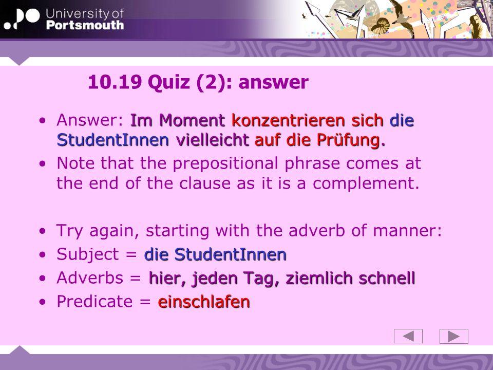 10.19 Quiz (2): answer Answer: Im Moment konzentrieren sich die StudentInnen vielleicht auf die Prüfung.