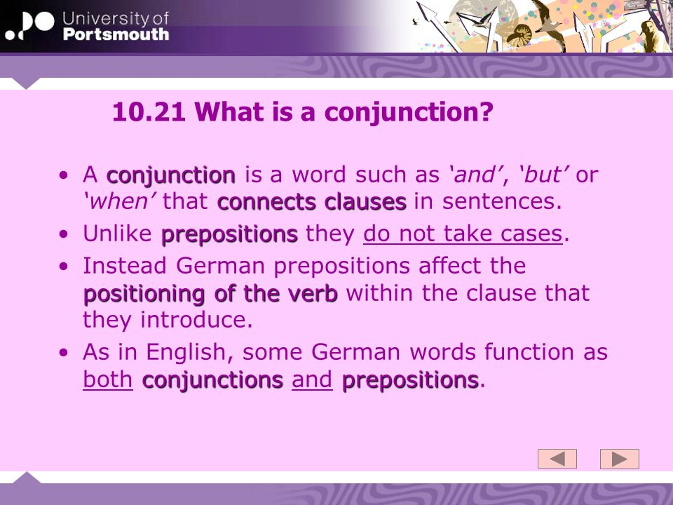 10.21 What is a conjunction A conjunction is a word such as 'and', 'but' or 'when' that connects clauses in sentences.