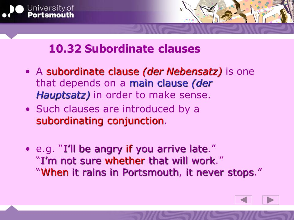 10.32 Subordinate clauses A subordinate clause (der Nebensatz) is one that depends on a main clause (der Hauptsatz) in order to make sense.