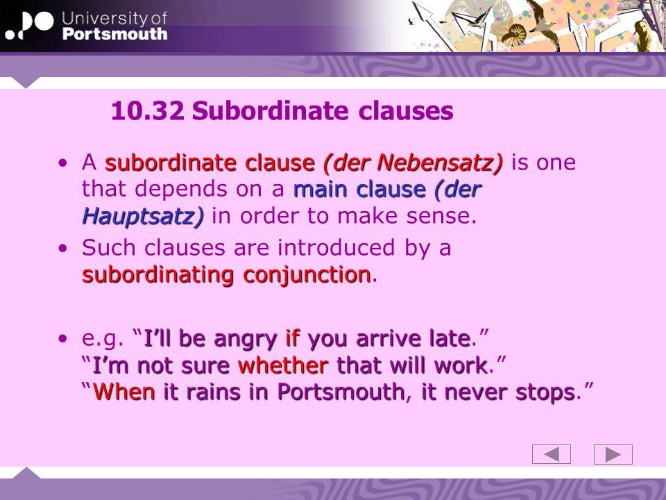 10.32 Subordinate clausesA subordinate clause (der Nebensatz) is one that depends on a main clause (der Hauptsatz) in order to make sense.