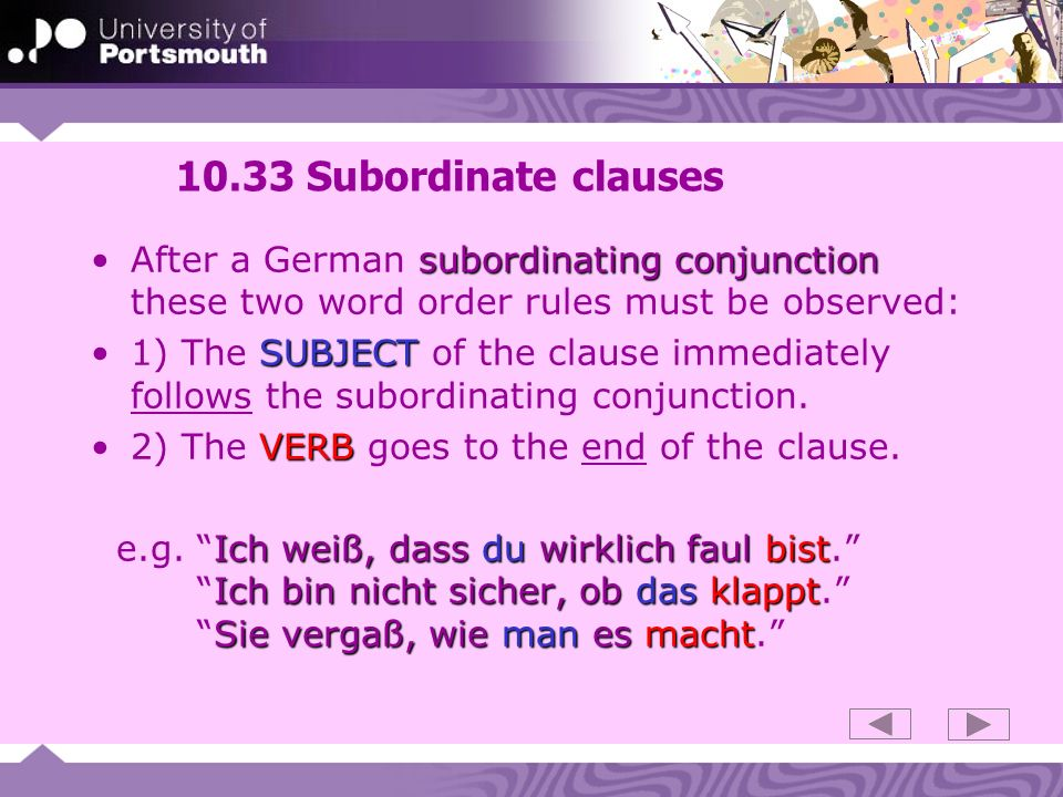 10.33 Subordinate clausesAfter a German subordinating conjunction these two word order rules must be observed:
