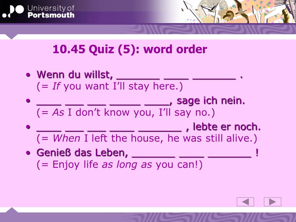 10.45 Quiz (5): word order Wenn du willst, _______ ____ _______ . (= If you want I'll stay here.)