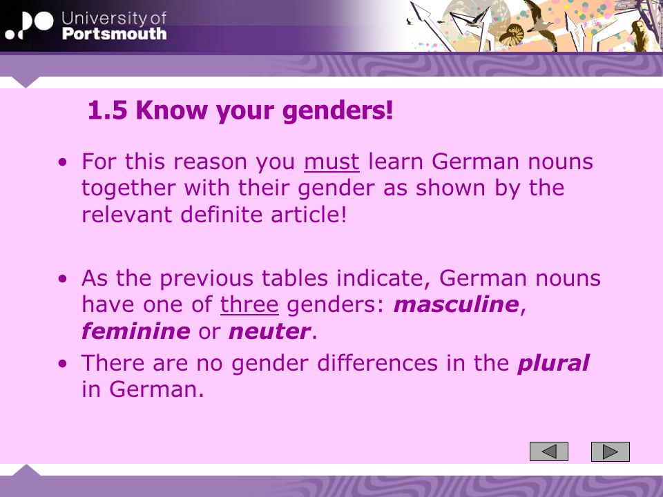 1.5 Know your genders! For this reason you must learn German nouns together with their gender as shown by the relevant definite article!