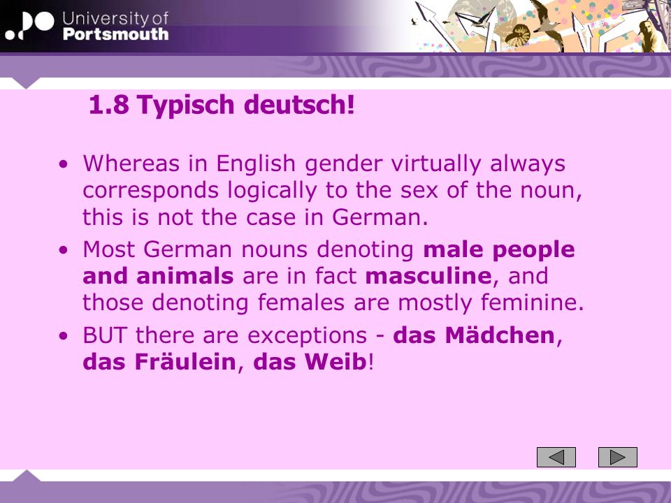 1.8 Typisch deutsch! Whereas in English gender virtually always corresponds logically to the sex of the noun, this is not the case in German.