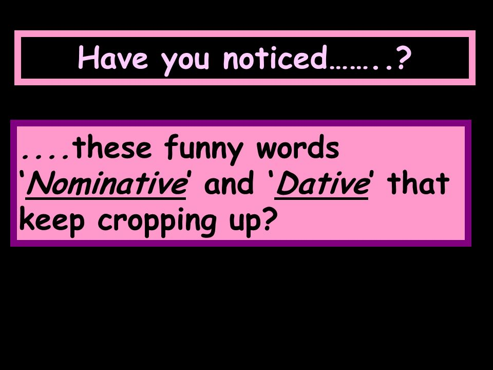 Have you noticed…… these funny words 'Nominative' and 'Dative' that keep cropping up